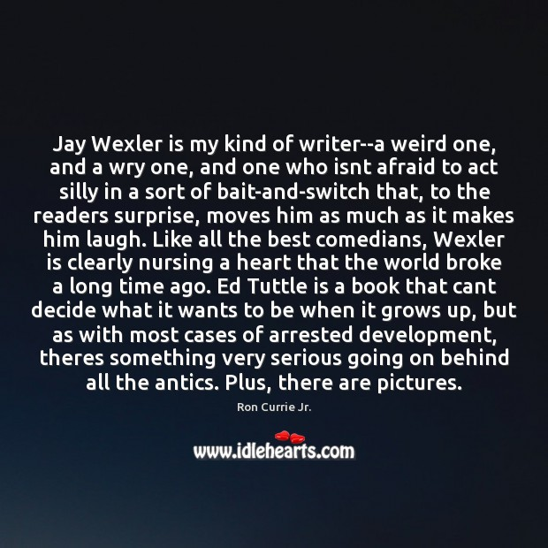 Jay Wexler is my kind of writer–a weird one, and a wry Ron Currie Jr. Picture Quote