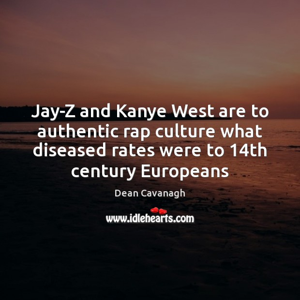 Jay-Z and Kanye West are to authentic rap culture what diseased rates Dean Cavanagh Picture Quote