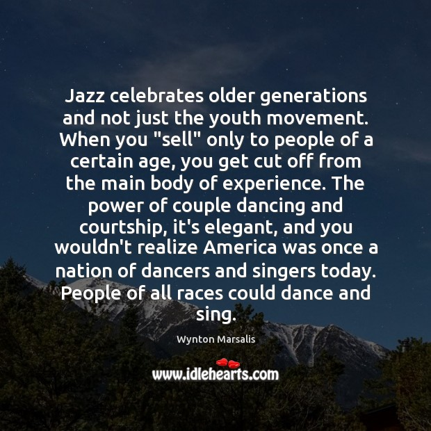 """Jazz celebrates older generations and not just the youth movement. When you """" Wynton Marsalis Picture Quote"""
