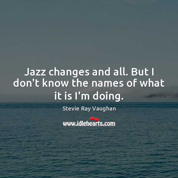Image, Jazz changes and all. But I don't know the names of what it is I'm doing.