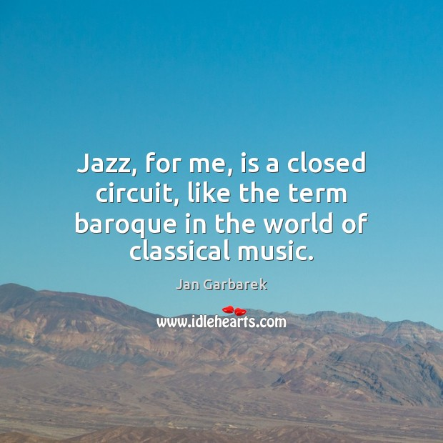 Image, Jazz, for me, is a closed circuit, like the term baroque in the world of classical music.