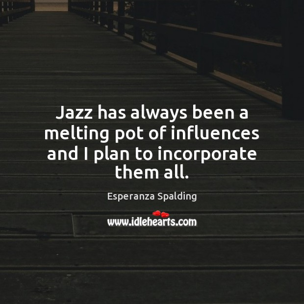 Image, Jazz has always been a melting pot of influences and I plan to incorporate them all.
