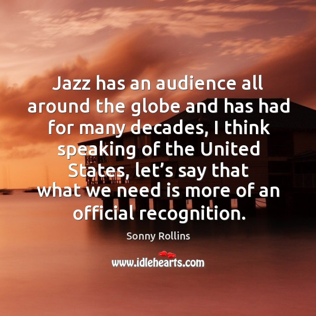 Jazz has an audience all around the globe and has had for many decades, I think speaking of the united states Image