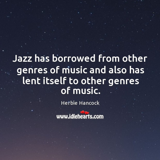 Jazz has borrowed from other genres of music and also has lent itself to other genres of music. Image