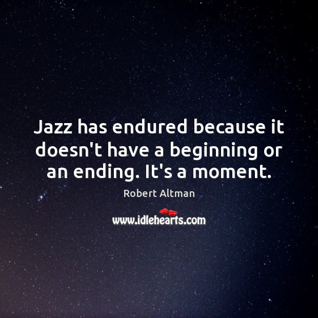 Jazz has endured because it doesn't have a beginning or an ending. It's a moment. Robert Altman Picture Quote