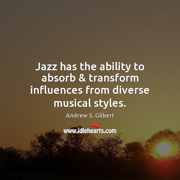 Image, Jazz has the ability to absorb & transform influences from diverse musical styles.