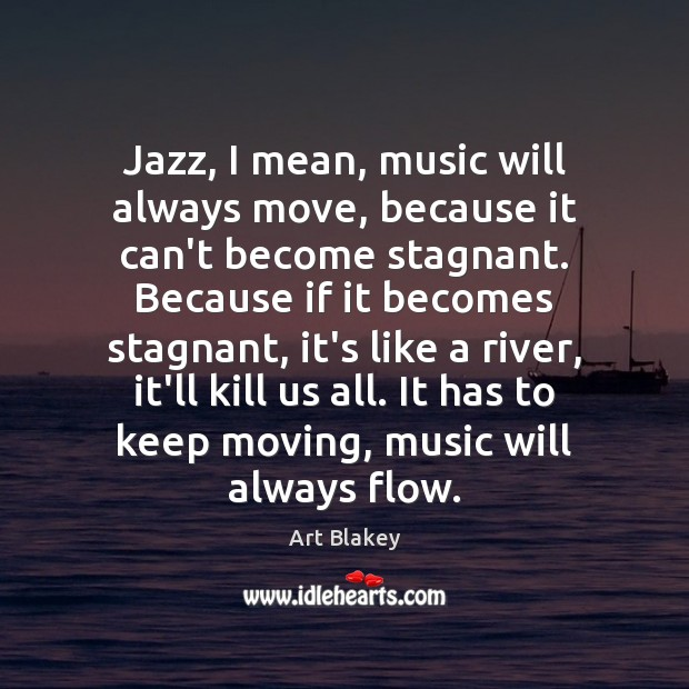 Image, Jazz, I mean, music will always move, because it can't become stagnant.