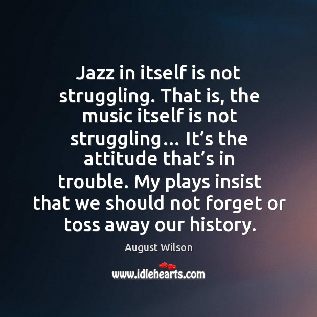 Jazz in itself is not struggling. That is, the music itself is not struggling… August Wilson Picture Quote