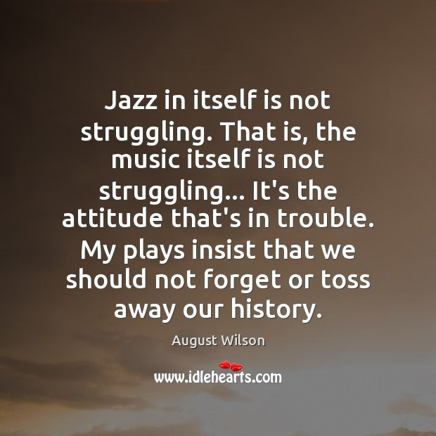 Jazz in itself is not struggling. That is, the music itself is August Wilson Picture Quote
