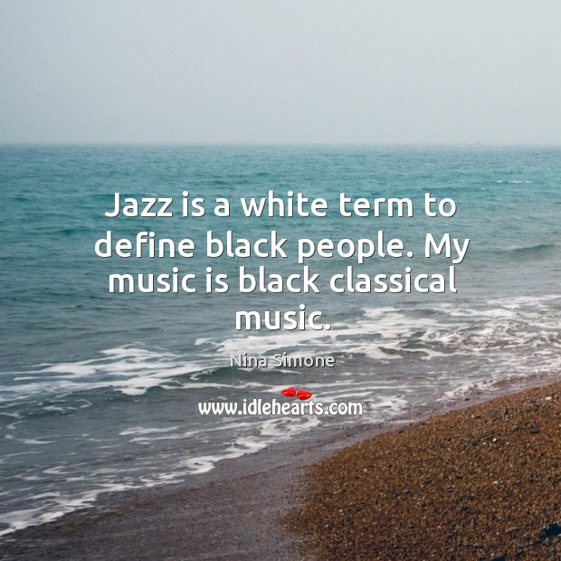 Jazz is a white term to define black people. My music is black classical music. Nina Simone Picture Quote