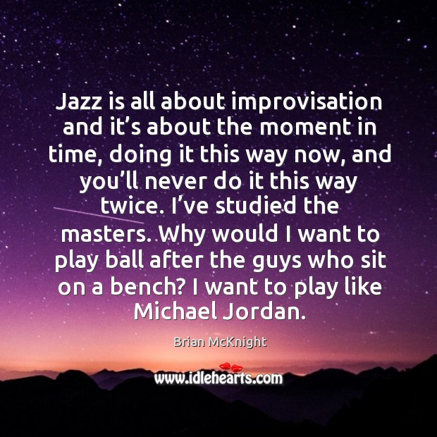 Image, Jazz is all about improvisation and it's about the moment in time, doing it this way now
