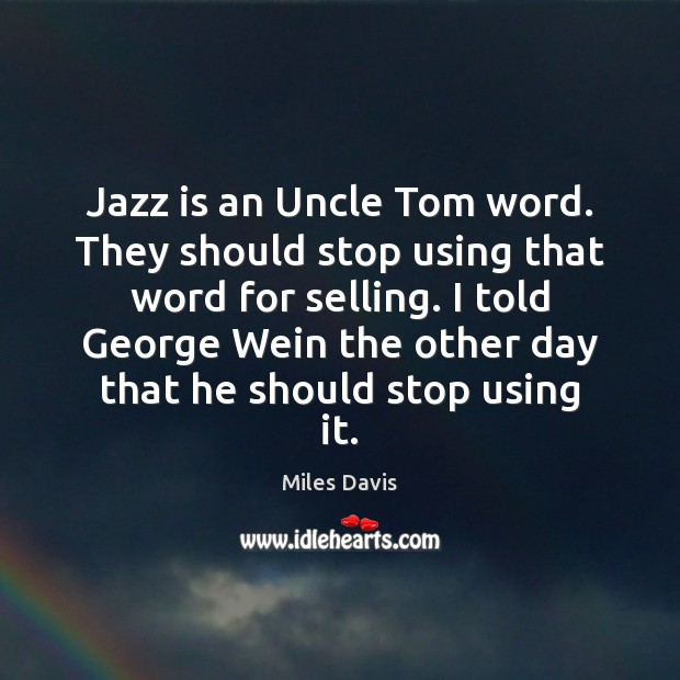 Jazz is an Uncle Tom word. They should stop using that word Miles Davis Picture Quote