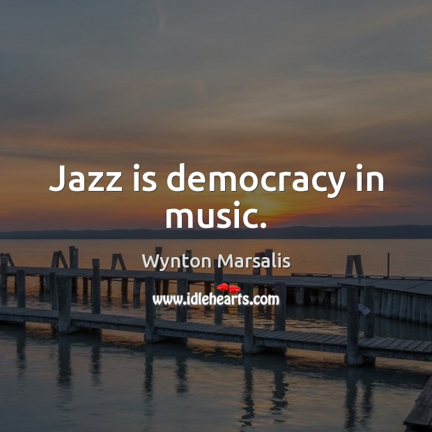 Jazz is democracy in music. Wynton Marsalis Picture Quote