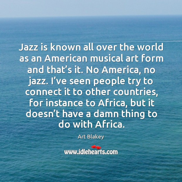 Image, Jazz is known all over the world as an american musical art form and that's it.