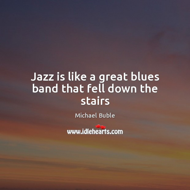 Jazz is like a great blues band that fell down the stairs Michael Buble Picture Quote