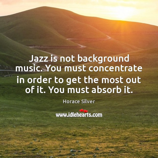 Jazz is not background music. You must concentrate in order to get Image