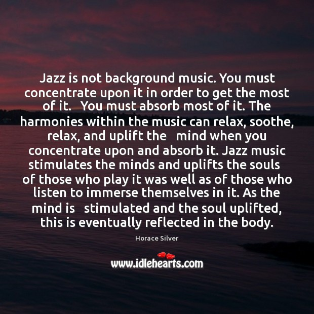 Image, Jazz is not background music. You must concentrate upon it in order