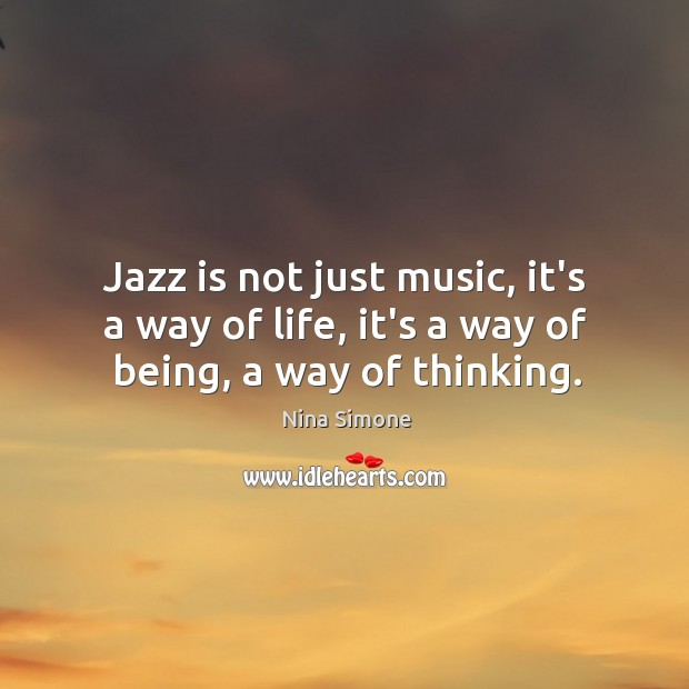 Jazz is not just music, it's a way of life, it's a way of being, a way of thinking. Nina Simone Picture Quote