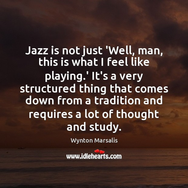 Jazz is not just 'Well, man, this is what I feel like Wynton Marsalis Picture Quote