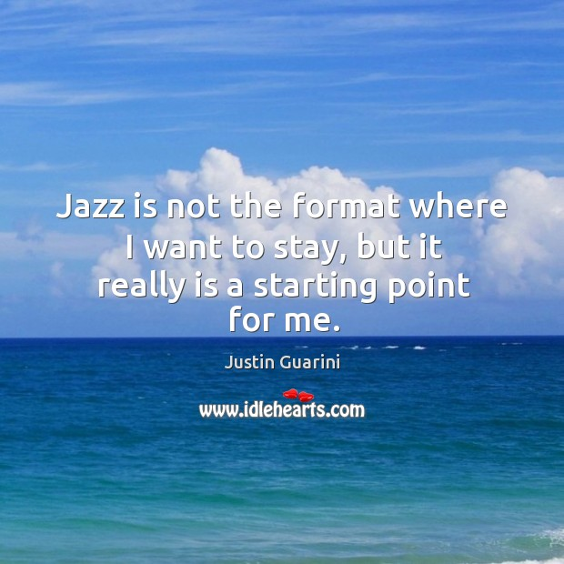 Jazz is not the format where I want to stay, but it really is a starting point for me. Image