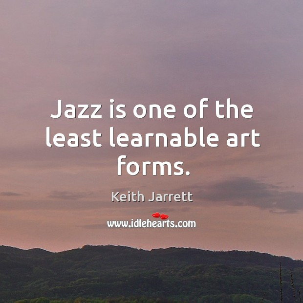 Jazz is one of the least learnable art forms. Keith Jarrett Picture Quote