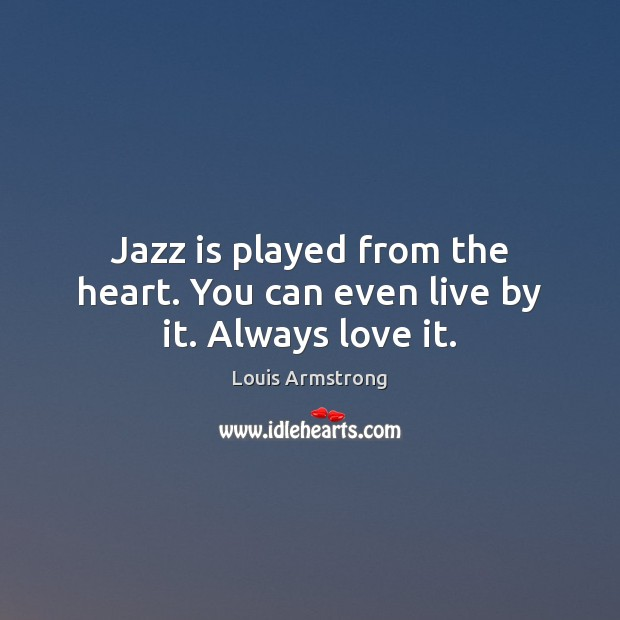 Jazz is played from the heart. You can even live by it. Always love it. Image