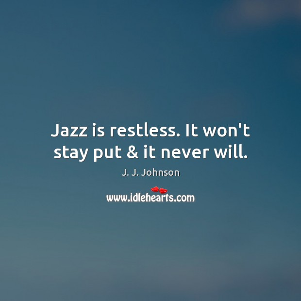 Jazz is restless. It won't stay put & it never will. Image
