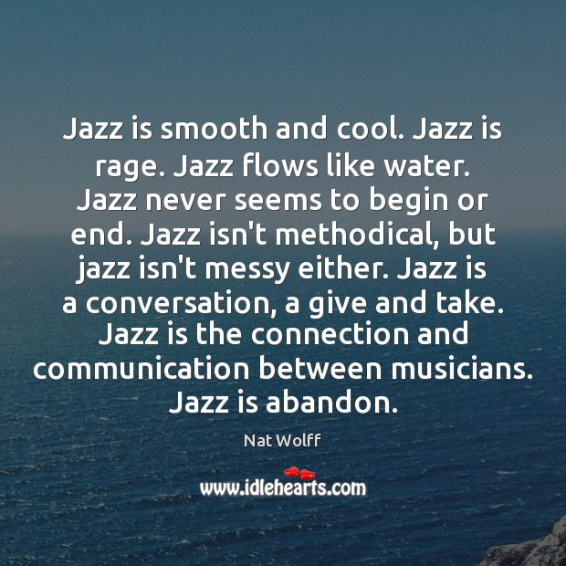 Jazz is smooth and cool. Jazz is rage. Jazz flows like water. Image