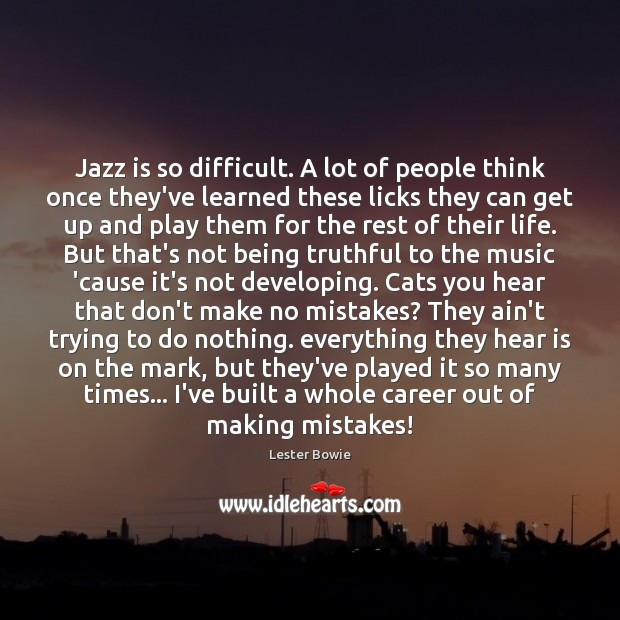 Jazz is so difficult. A lot of people think once they've learned Image
