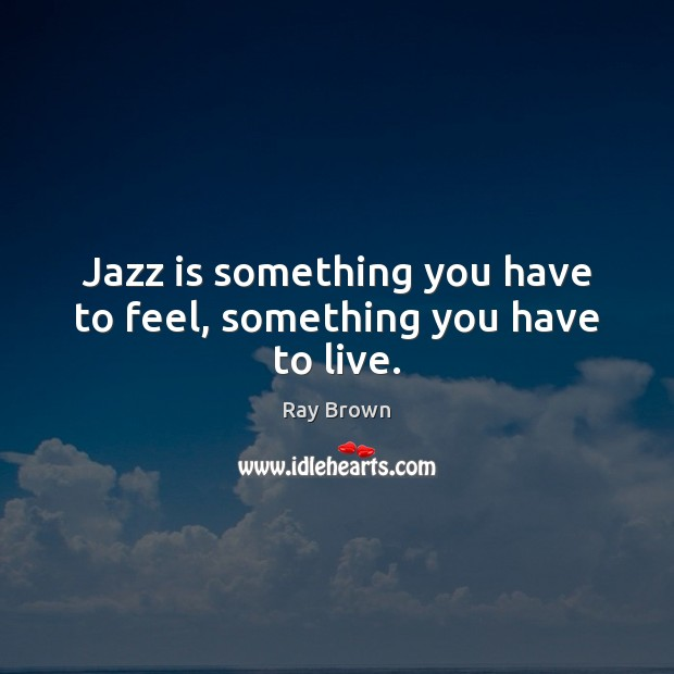 Jazz is something you have to feel, something you have to live. Ray Brown Picture Quote