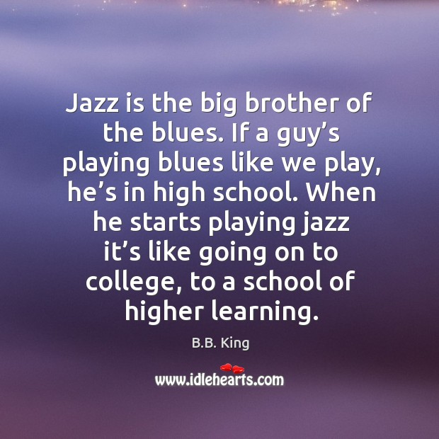 Jazz is the big brother of the blues. If a guy's playing blues like we play Image