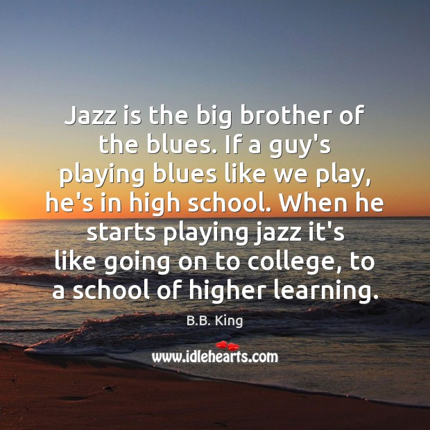 Image, Jazz is the big brother of the blues. If a guy's playing