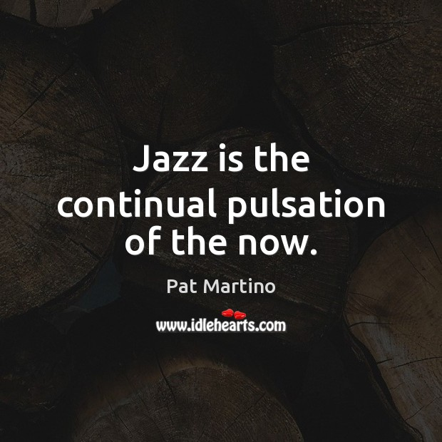 Jazz is the continual pulsation of the now. Image