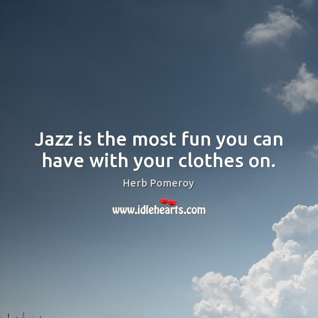 Image, Jazz is the most fun you can have with your clothes on.