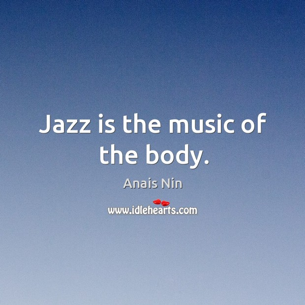 Jazz is the music of the body. Image