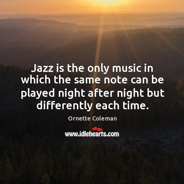 Jazz is the only music in which the same note can be played night after night but differently each time. Image