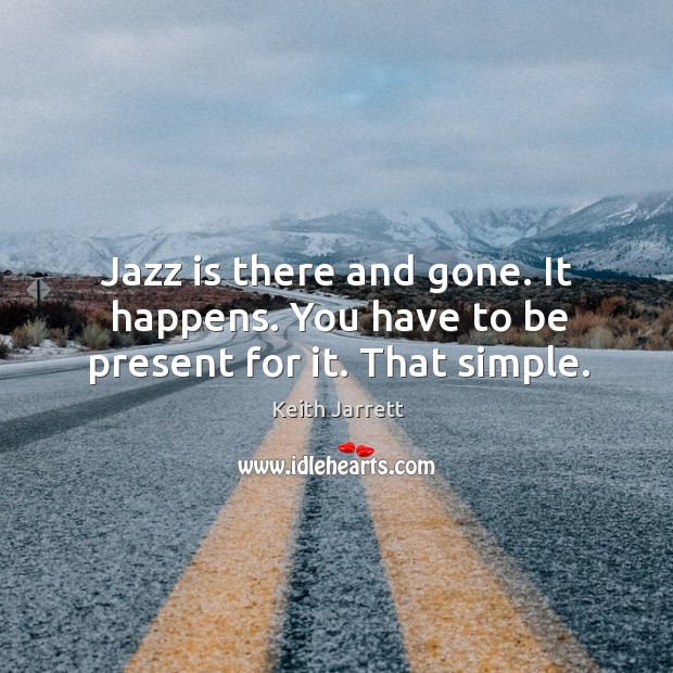 Jazz is there and gone. It happens. You have to be present for it. That simple. Keith Jarrett Picture Quote