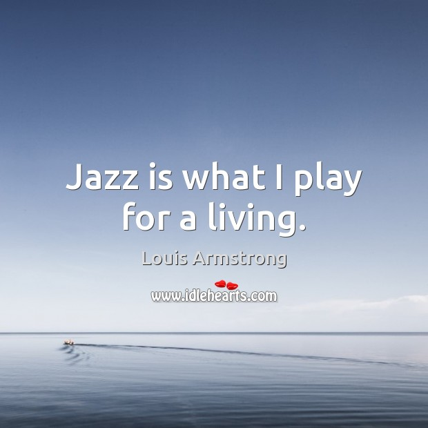 Jazz is what I play for a living. Image