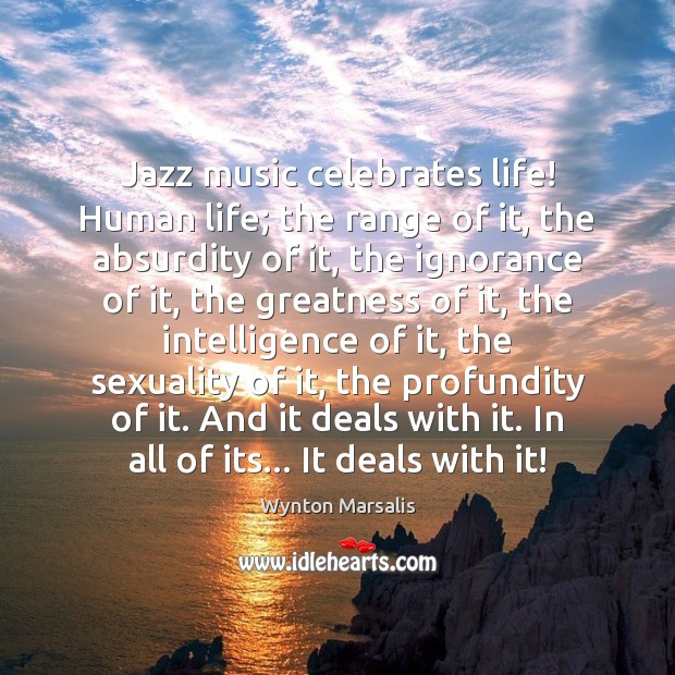 Jazz music celebrates life! Human life; the range of it, the absurdity Wynton Marsalis Picture Quote