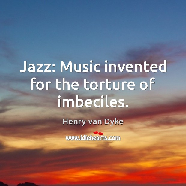 Jazz: Music invented for the torture of imbeciles. Image