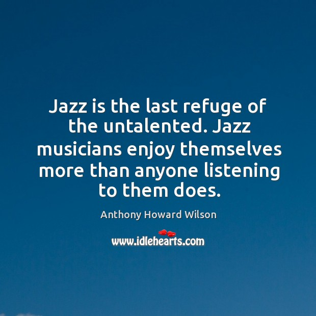 Image, Jazz musicians enjoy themselves more than anyone listening to them does.