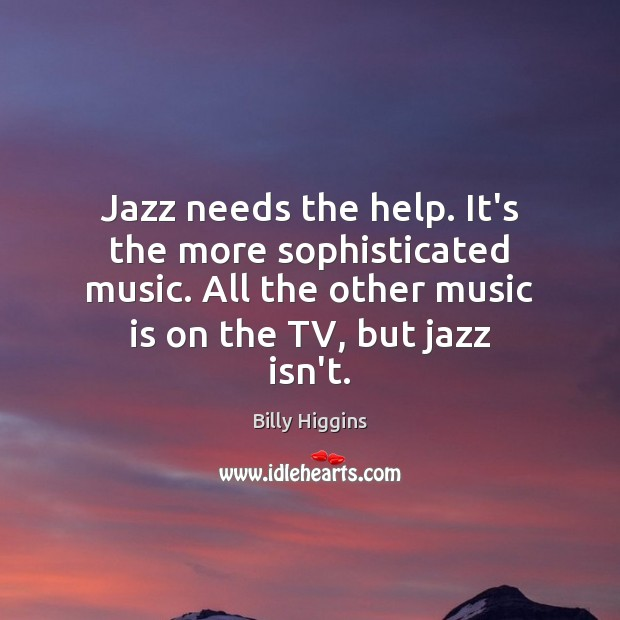 Image, Jazz needs the help. It's the more sophisticated music. All the other