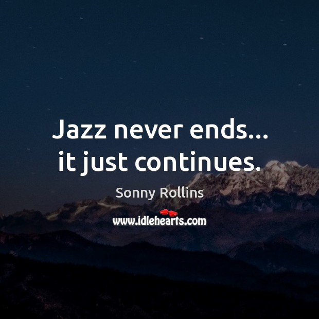 Jazz never ends… it just continues. Image