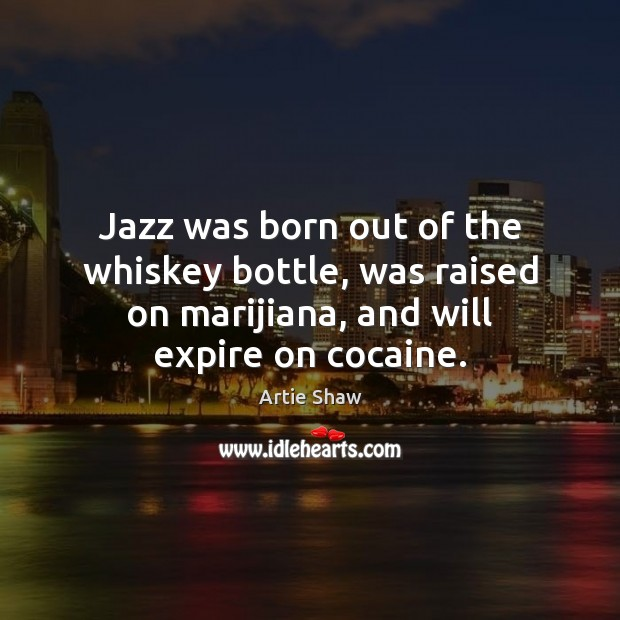 Image, Jazz was born out of the whiskey bottle, was raised on marijiana,