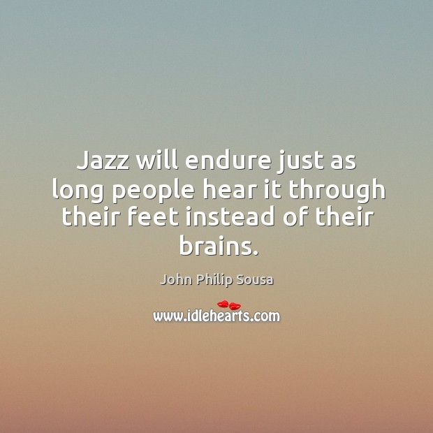 Jazz will endure just as long people hear it through their feet instead of their brains. John Philip Sousa Picture Quote