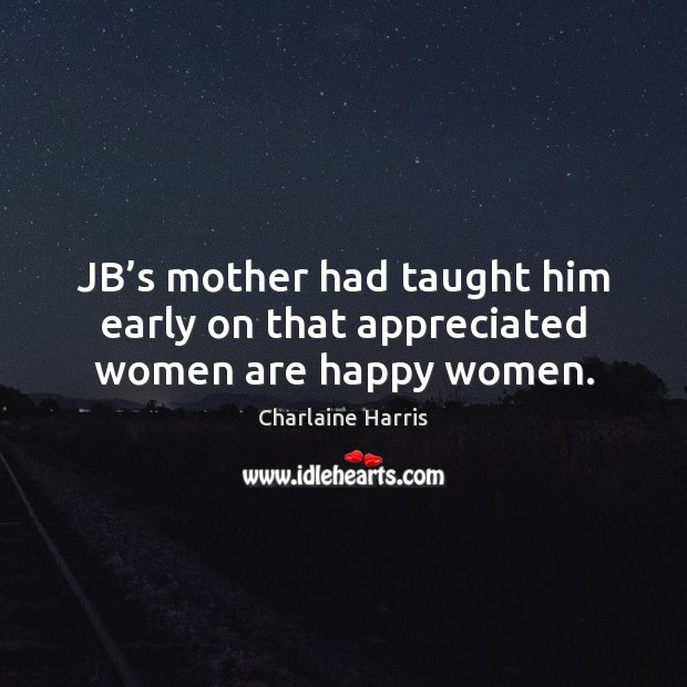 JB's mother had taught him early on that appreciated women are happy women. Charlaine Harris Picture Quote