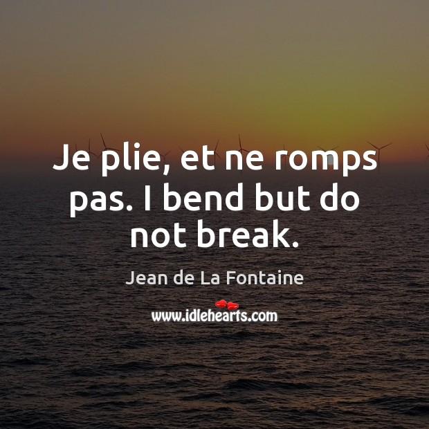 Je plie, et ne romps pas. I bend but do not break. Jean de La Fontaine Picture Quote
