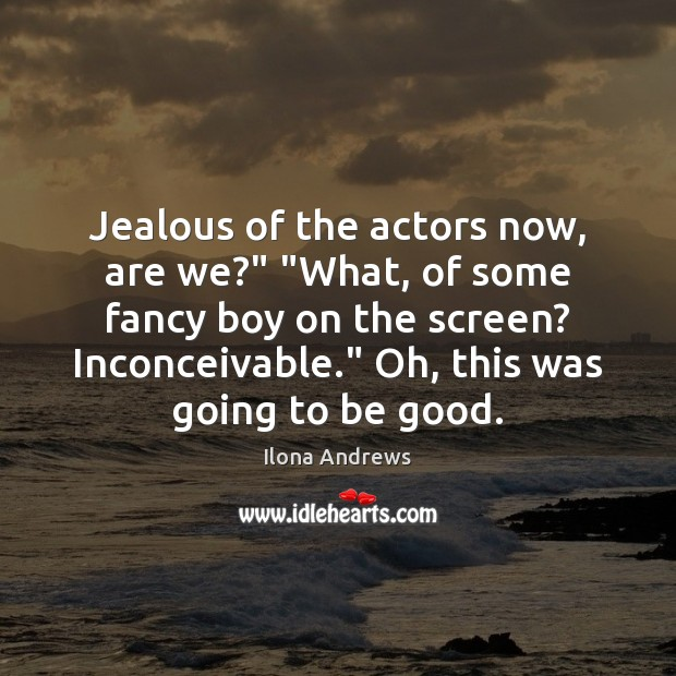 "Image, Jealous of the actors now, are we?"" ""What, of some fancy boy"