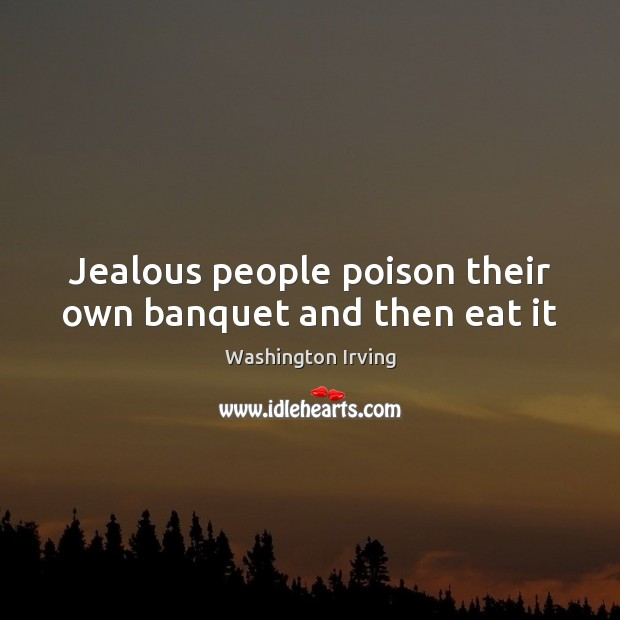 Jealous people poison their own banquet and then eat it Washington Irving Picture Quote