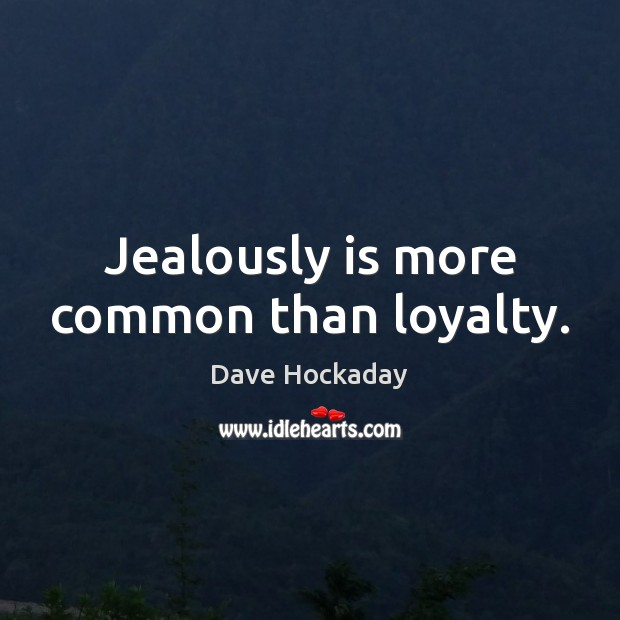 Image, Jealously is more common than loyalty.